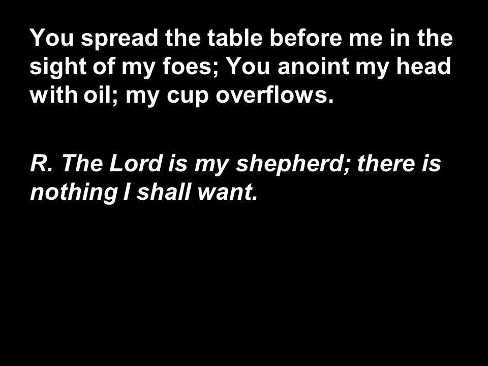 You spread the table before me in the sight of my foes; You anoint my head with oil; my cup overflows. R. The Lord is my shepherd; there is nothing I