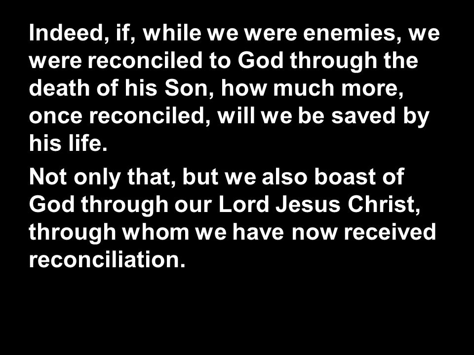 Indeed, if, while we were enemies, we were reconciled to God through the death of his Son, how much more, once reconciled, will we be saved by his lif