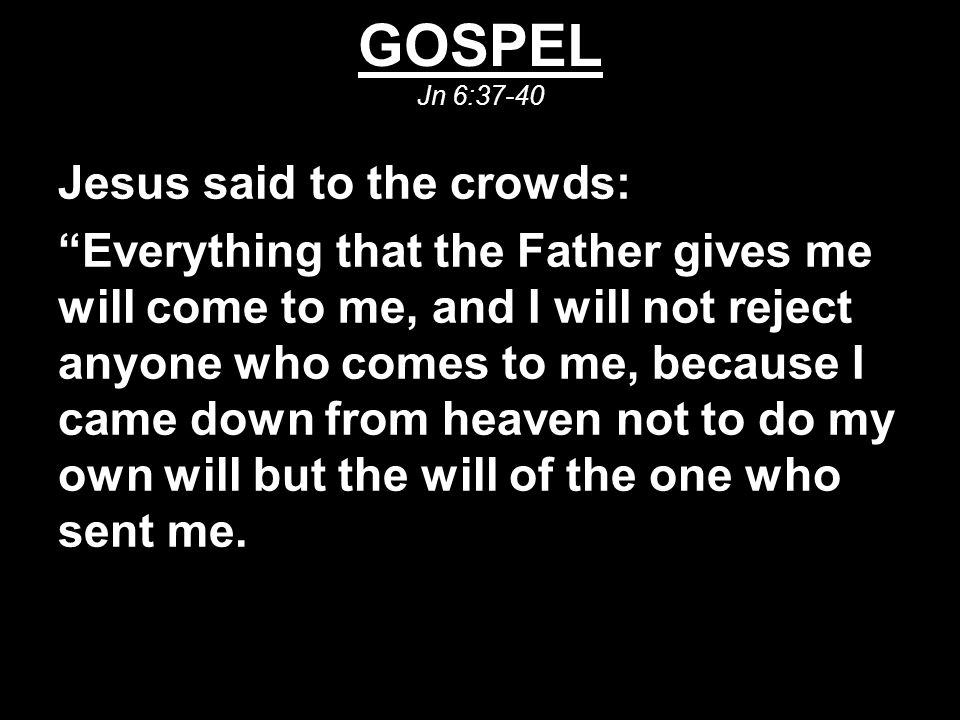 """GOSPEL Jn 6:37-40 Jesus said to the crowds: """"Everything that the Father gives me will come to me, and I will not reject anyone who comes to me, becaus"""