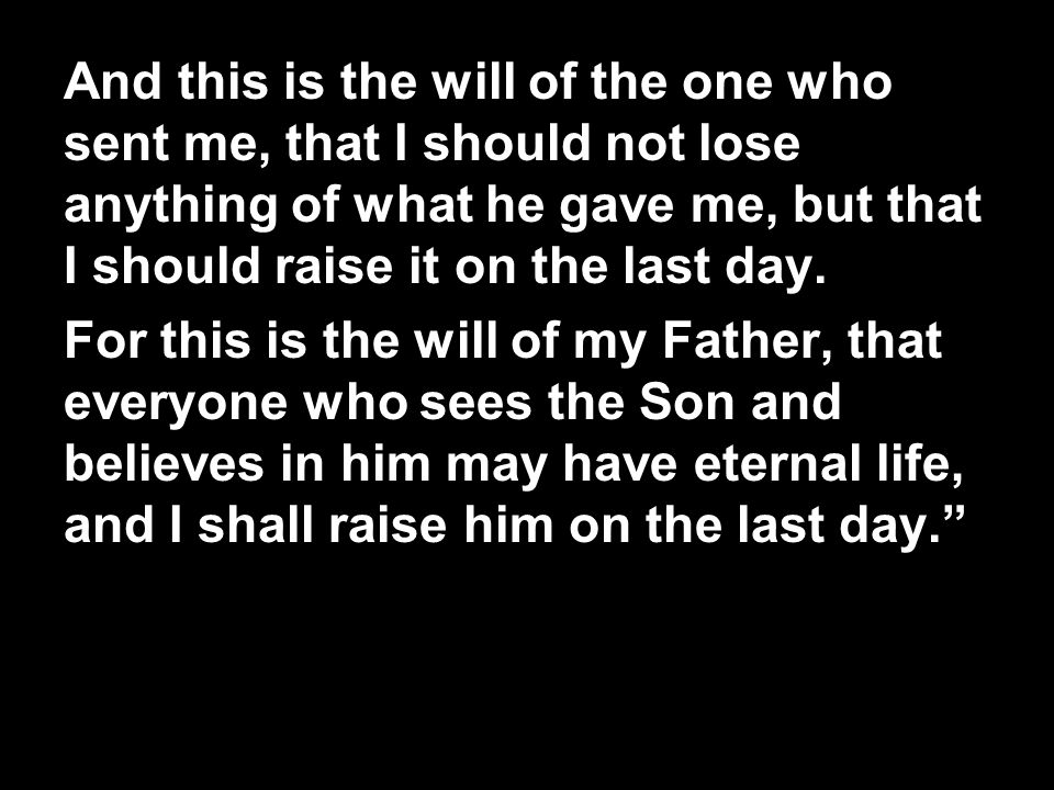 And this is the will of the one who sent me, that I should not lose anything of what he gave me, but that I should raise it on the last day. For this