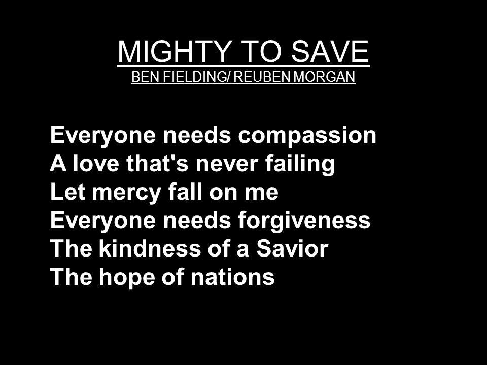 MIGHTY TO SAVE BEN FIELDING/ REUBEN MORGAN Everyone needs compassion A love that's never failing Let mercy fall on me Everyone needs forgiveness The k
