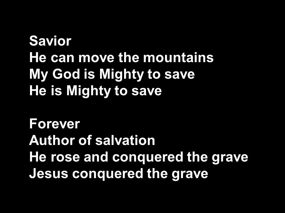 Savior He can move the mountains My God is Mighty to save He is Mighty to save Forever Author of salvation He rose and conquered the grave Jesus conqu