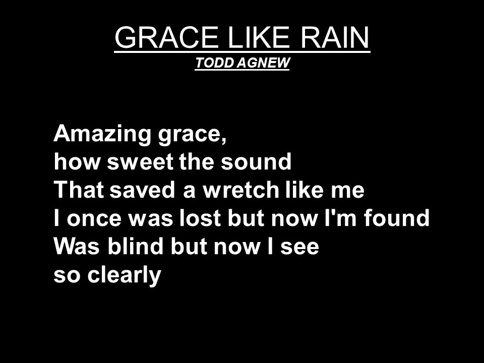 GRACE LIKE RAIN TODD AGNEW Amazing grace, how sweet the sound That saved a wretch like me I once was lost but now I'm found Was blind but now I see so