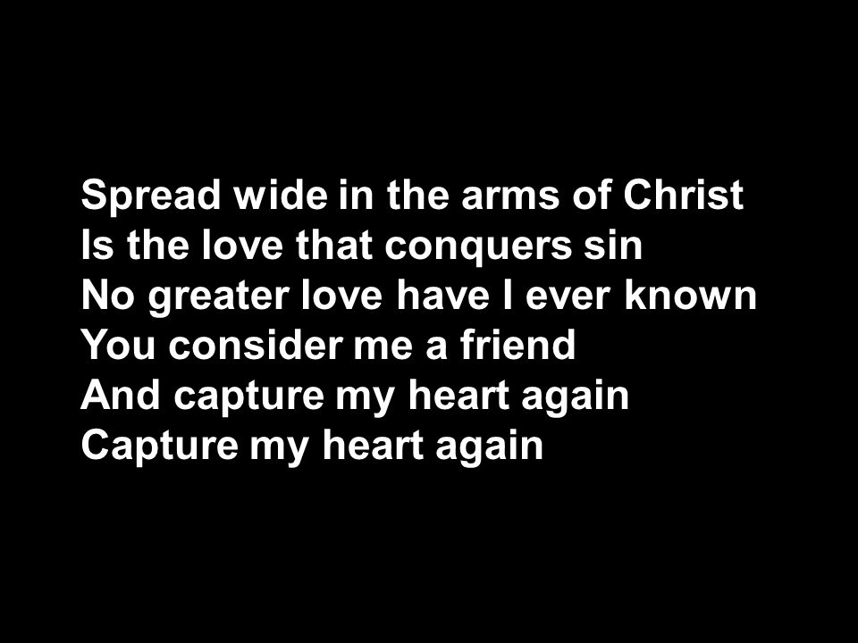Spread wide in the arms of Christ Is the love that conquers sin No greater love have I ever known You consider me a friend And capture my heart again