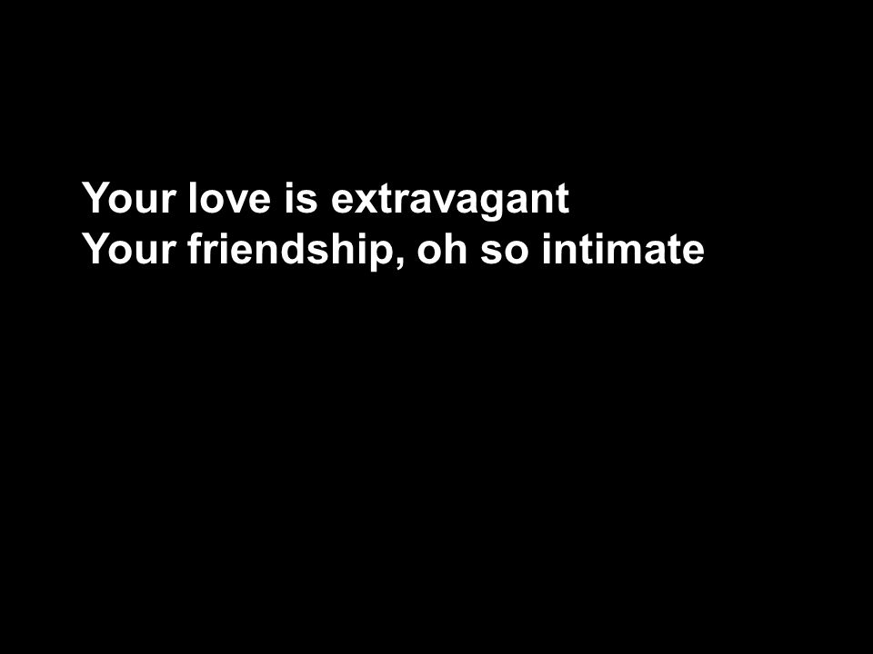 Your love is extravagant Your friendship, oh so intimate