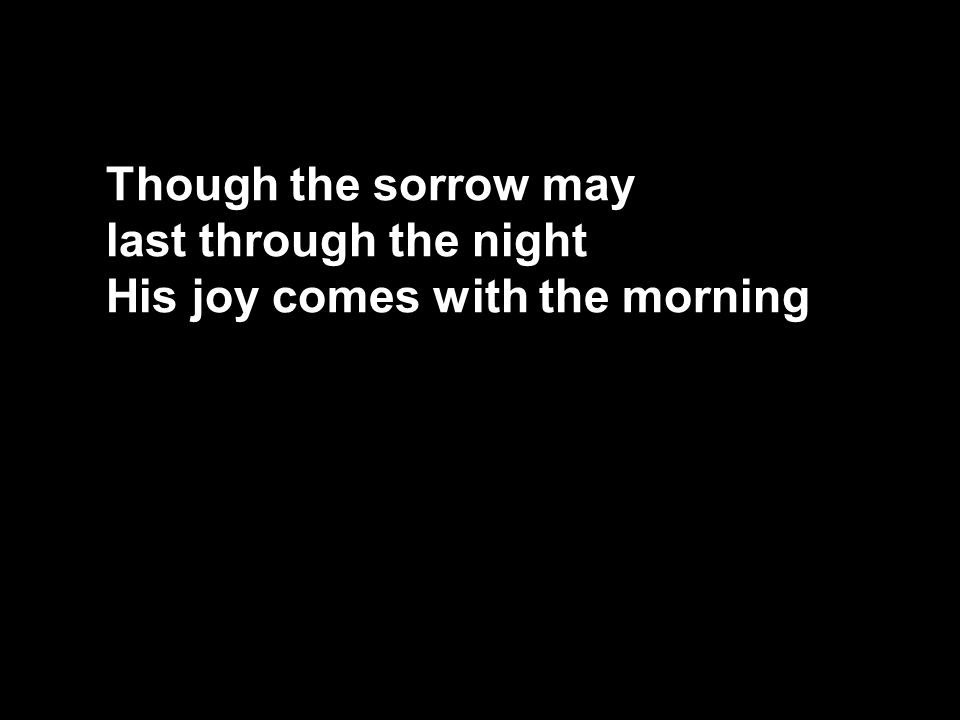 Though the sorrow may last through the night His joy comes with the morning