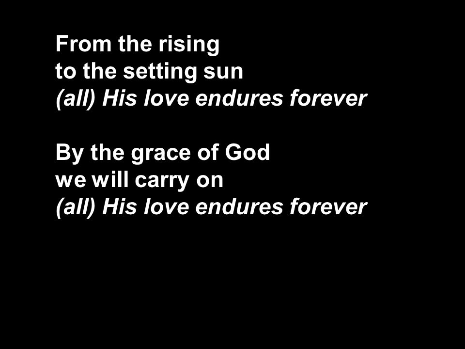 From the rising to the setting sun (all) His love endures forever By the grace of God we will carry on (all) His love endures forever
