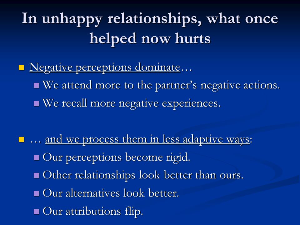 In unhappy relationships, what once helped now hurts Negative perceptions dominate… Negative perceptions dominate… We attend more to the partner's neg