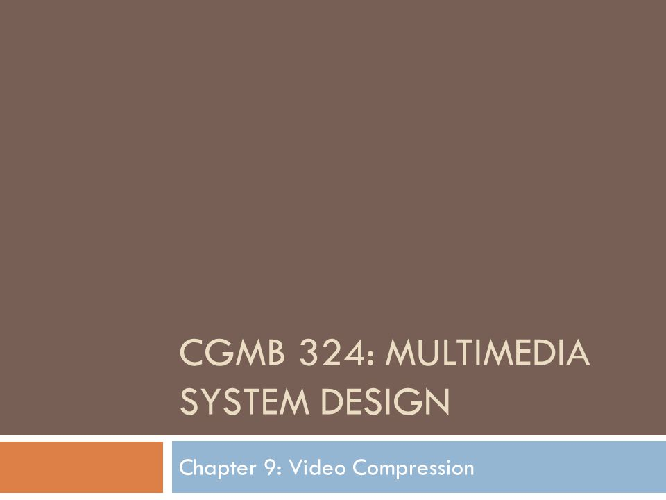 CGMB 324: MULTIMEDIA SYSTEM DESIGN Chapter 9: Video Compression