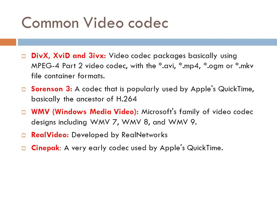 Common Video codec  DivX, XviD and 3ivx: Video codec packages basically using MPEG-4 Part 2 video codec, with the *.avi, *.mp4, *.ogm or *.mkv file c