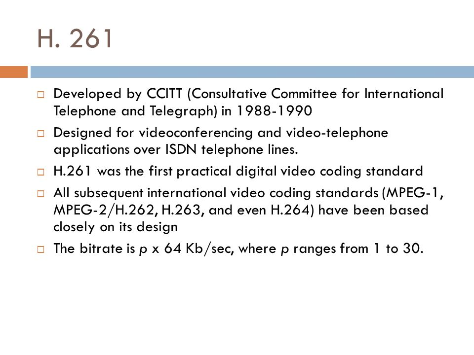 H. 261  Developed by CCITT (Consultative Committee for International Telephone and Telegraph) in 1988-1990  Designed for videoconferencing and video