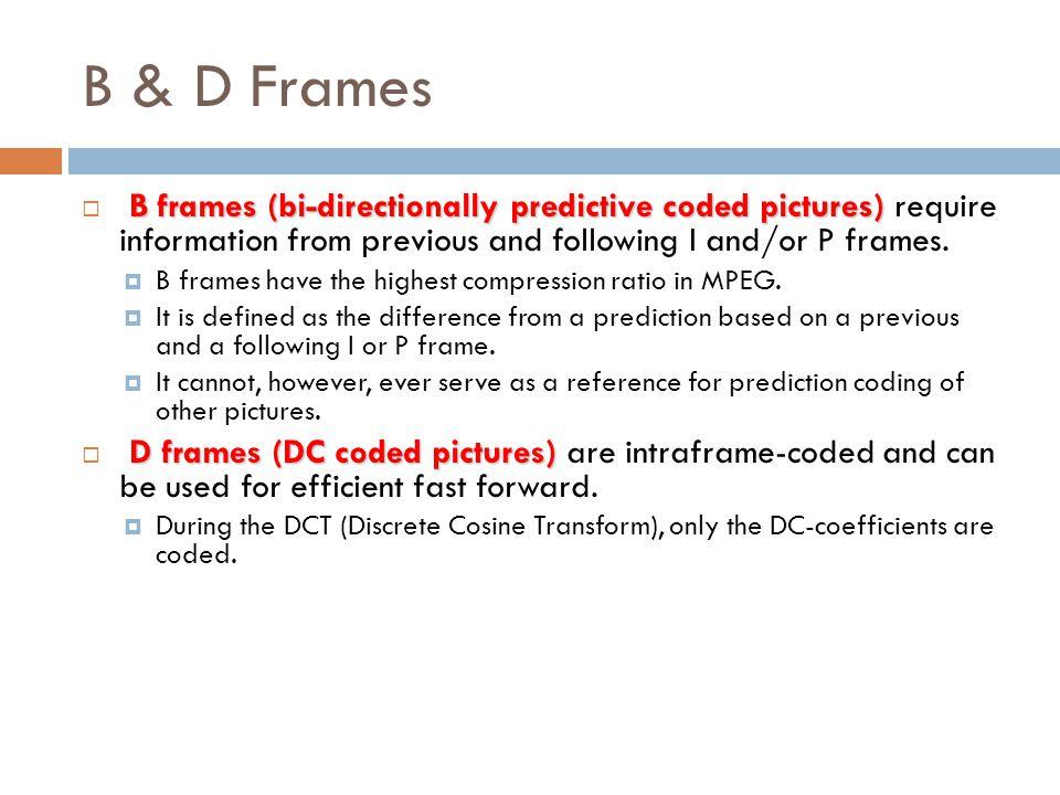 B & D Frames B frames (bi-directionally predictive coded pictures)  B frames (bi-directionally predictive coded pictures) require information from pr