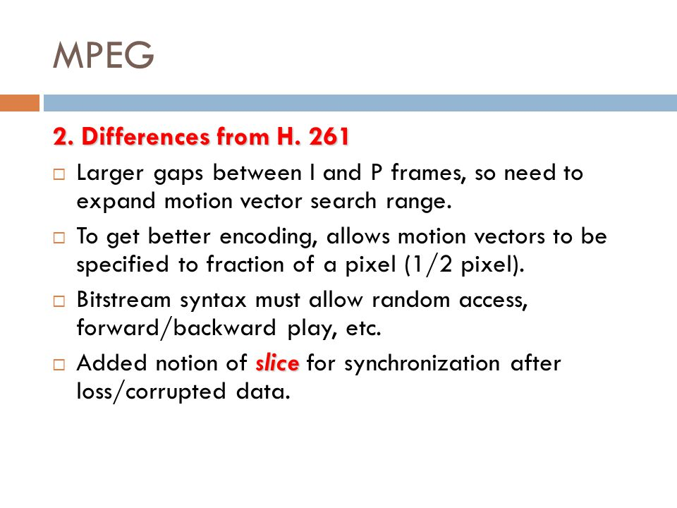 MPEG 2. Differences from H. 261  Larger gaps between I and P frames, so need to expand motion vector search range.  To get better encoding, allows m