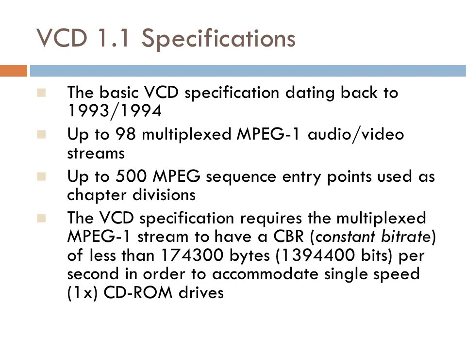 VCD 1.1 Specifications The basic VCD specification dating back to 1993/1994 Up to 98 multiplexed MPEG-1 audio/video streams Up to 500 MPEG sequence en