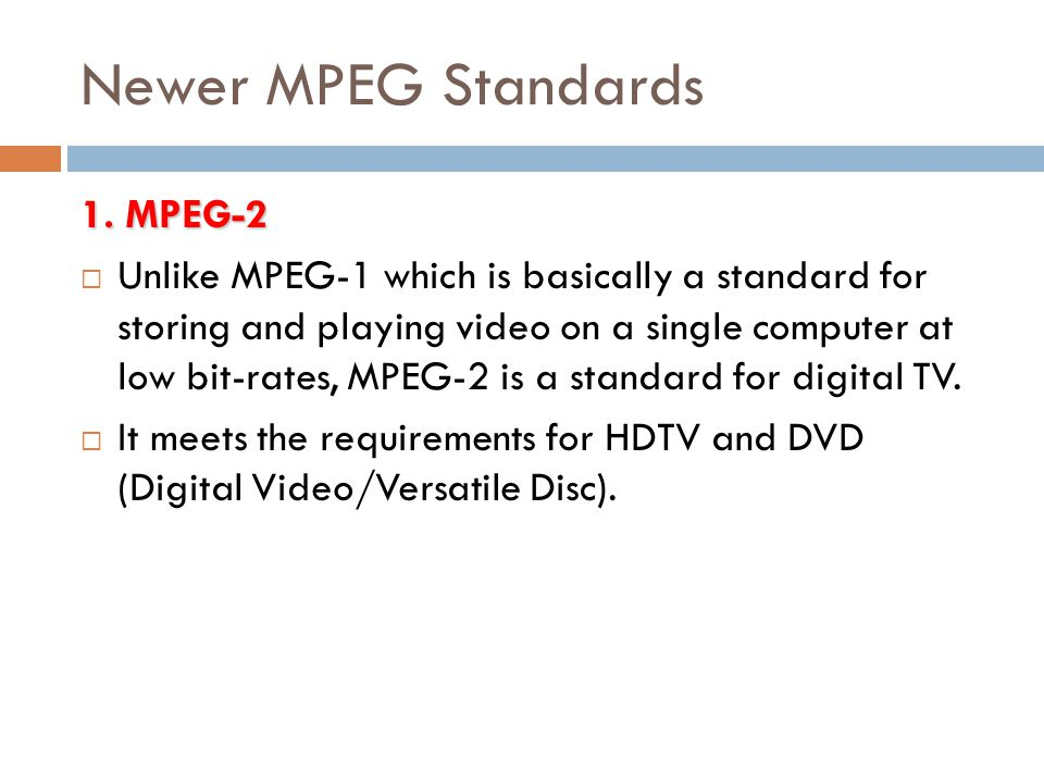 Newer MPEG Standards 1. MPEG-2  Unlike MPEG-1 which is basically a standard for storing and playing video on a single computer at low bit-rates, MPEG
