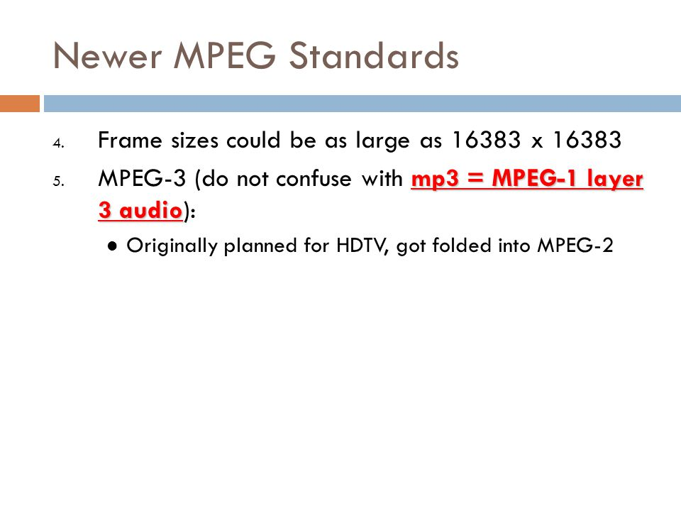 Newer MPEG Standards 4. Frame sizes could be as large as 16383 x 16383 mp3 = MPEG-1 layer 3 audio 5. MPEG-3 (do not confuse with mp3 = MPEG-1 layer 3