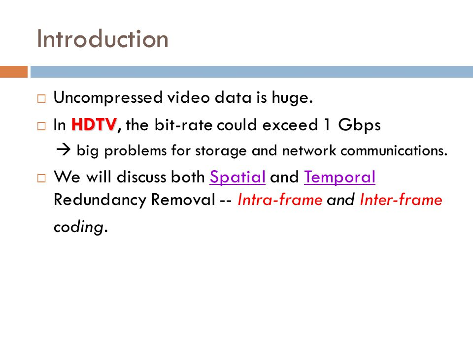 Introduction  Uncompressed video data is huge. HDTV  In HDTV, the bit-rate could exceed 1 Gbps  big problems for storage and network communications