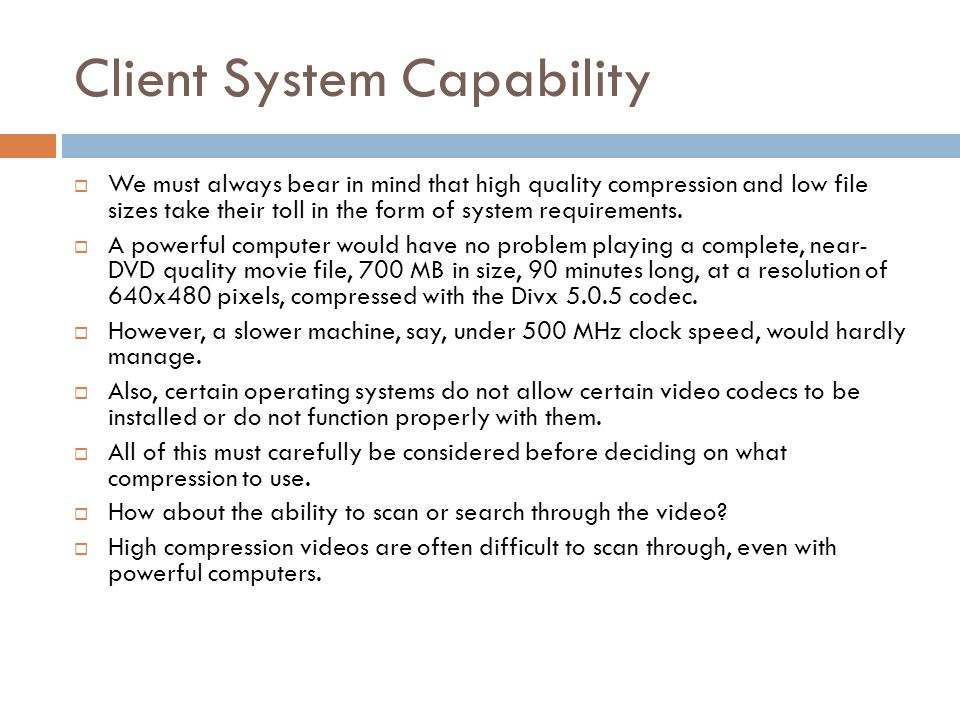 Client System Capability  We must always bear in mind that high quality compression and low file sizes take their toll in the form of system requirem