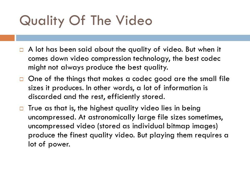 Quality Of The Video  A lot has been said about the quality of video. But when it comes down video compression technology, the best codec might not a