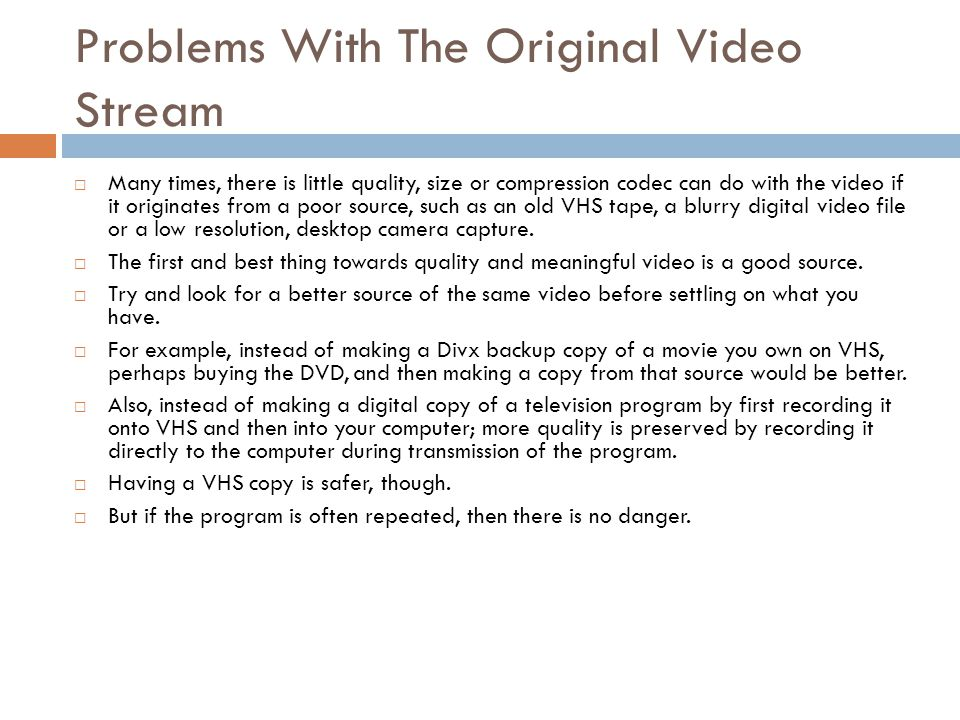 Problems With The Original Video Stream  Many times, there is little quality, size or compression codec can do with the video if it originates from a