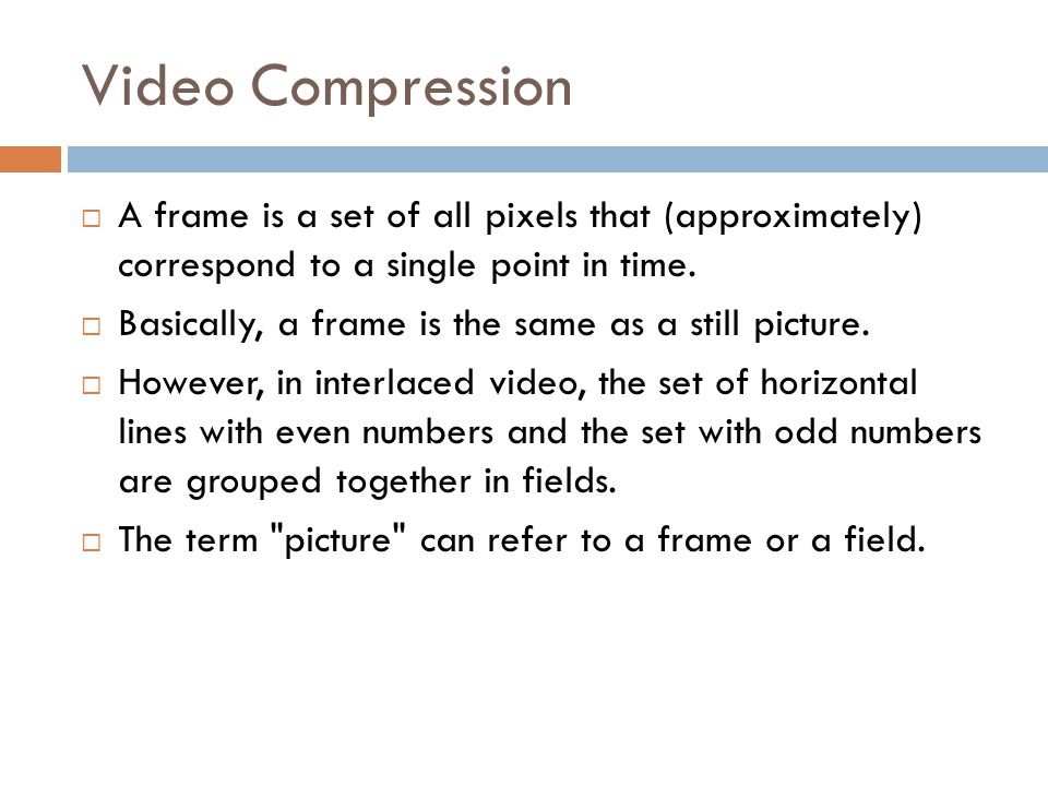 Video Compression  A frame is a set of all pixels that (approximately) correspond to a single point in time.  Basically, a frame is the same as a st