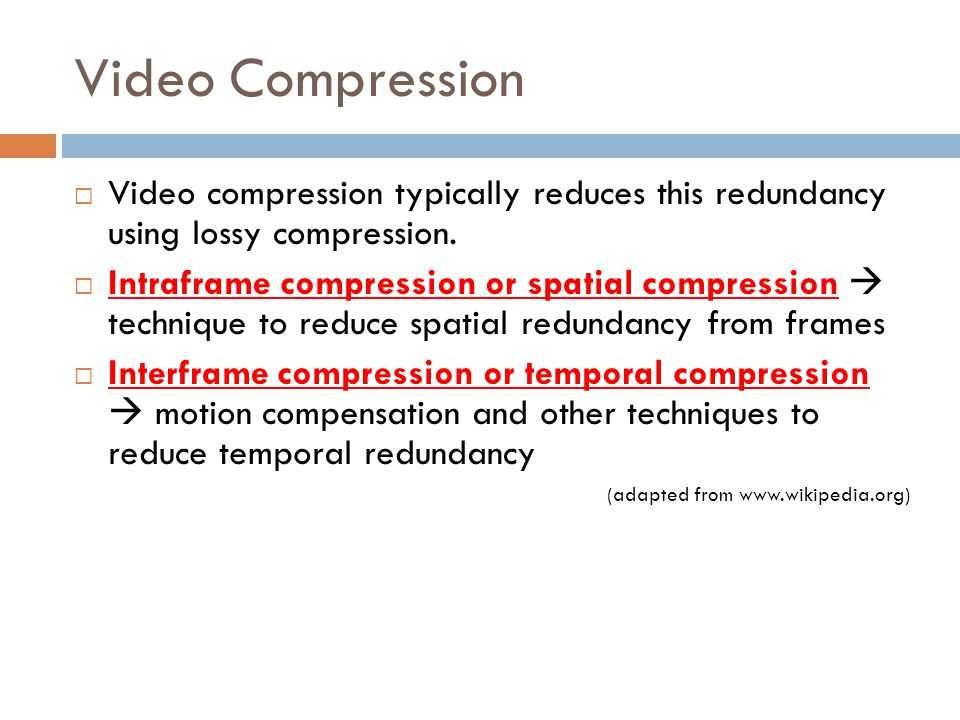 Video Compression  Video compression typically reduces this redundancy using lossy compression.  Intraframe compression or spatial compression  tec