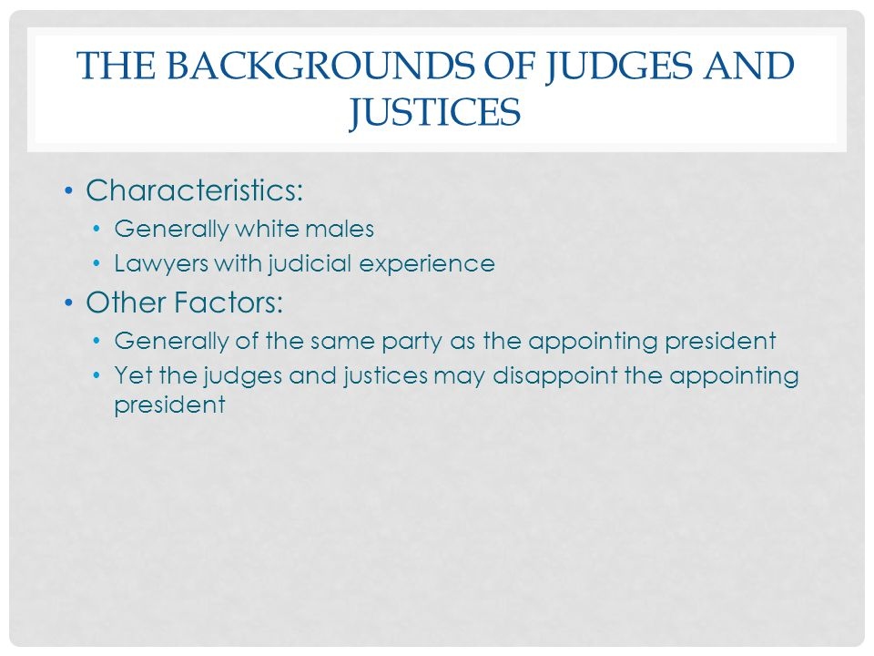 THE BACKGROUNDS OF JUDGES AND JUSTICES Characteristics: Generally white males Lawyers with judicial experience Other Factors: Generally of the same pa