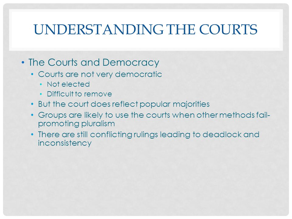 UNDERSTANDING THE COURTS The Courts and Democracy Courts are not very democratic Not elected Difficult to remove But the court does reflect popular ma