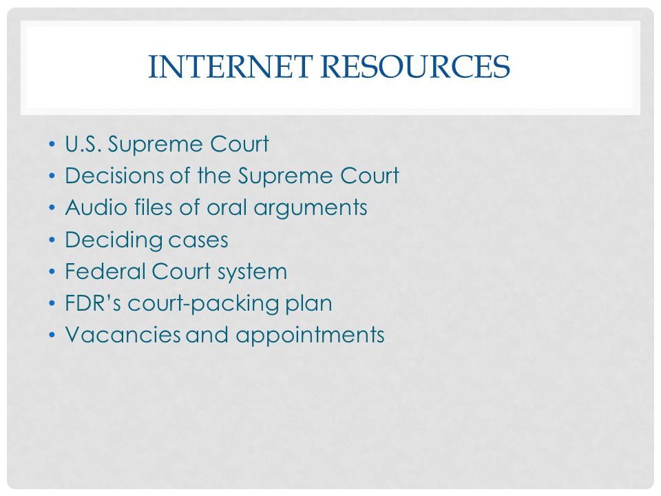 INTERNET RESOURCES U.S. Supreme Court Decisions of the Supreme Court Audio files of oral arguments Deciding cases Federal Court system FDR's court-pac