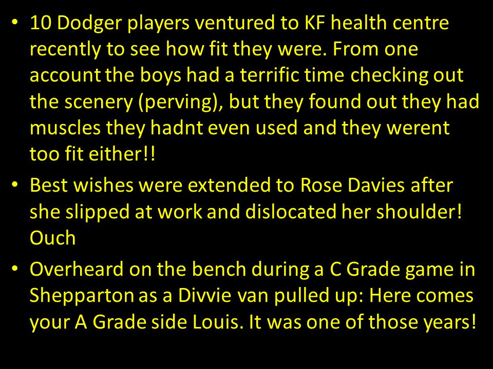10 Dodger players ventured to KF health centre recently to see how fit they were. From one account the boys had a terrific time checking out the scene