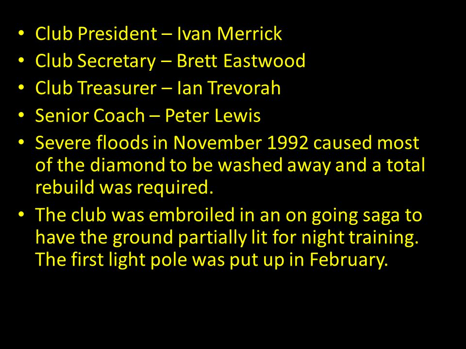Club President – Ivan Merrick Club Secretary – Brett Eastwood Club Treasurer – Ian Trevorah Senior Coach – Peter Lewis Severe floods in November 1992 caused most of the diamond to be washed away and a total rebuild was required.