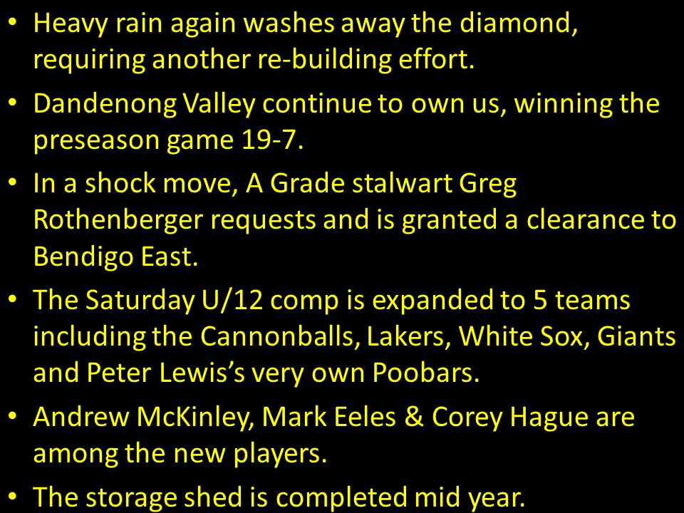 Heavy rain again washes away the diamond, requiring another re-building effort. Dandenong Valley continue to own us, winning the preseason game 19-7.