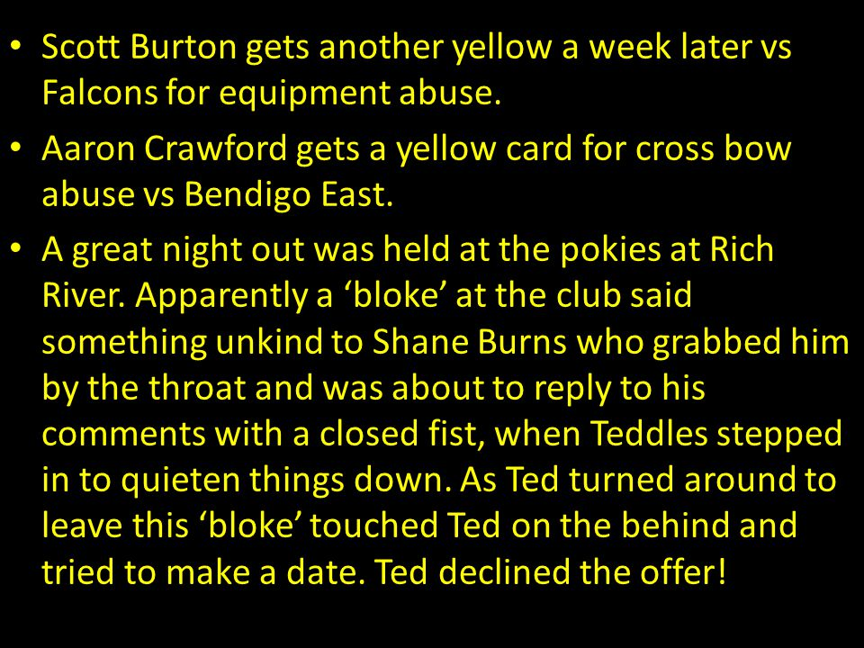 Scott Burton gets another yellow a week later vs Falcons for equipment abuse. Aaron Crawford gets a yellow card for cross bow abuse vs Bendigo East. A