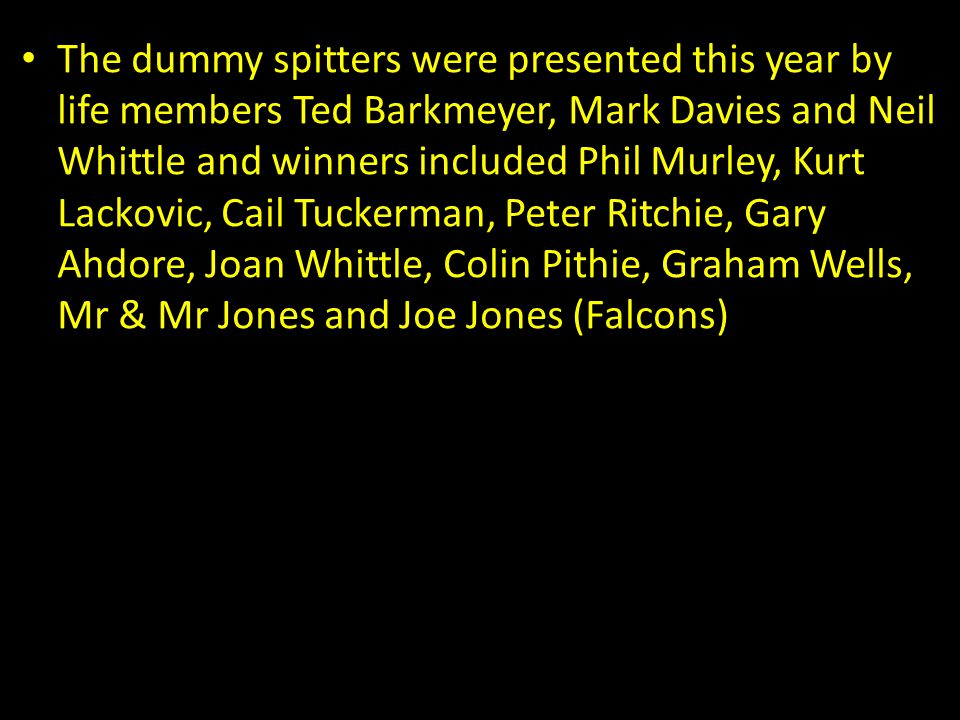 The dummy spitters were presented this year by life members Ted Barkmeyer, Mark Davies and Neil Whittle and winners included Phil Murley, Kurt Lackovi