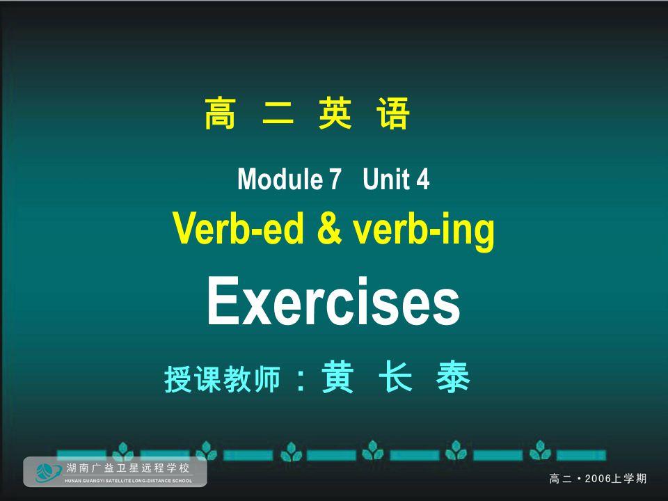 高 二 英 语 Module 7 Unit 4 Verb-ed & verb-ing Exercises 授课教师 :黄 长 泰