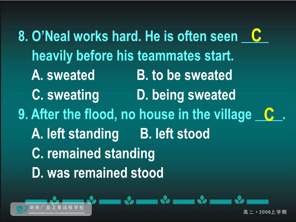 8. O'Neal works hard. He is often seen ____ heavily before his teammates start. A. sweatedB. to be sweated C. sweatingD. being sweated 9. After the fl