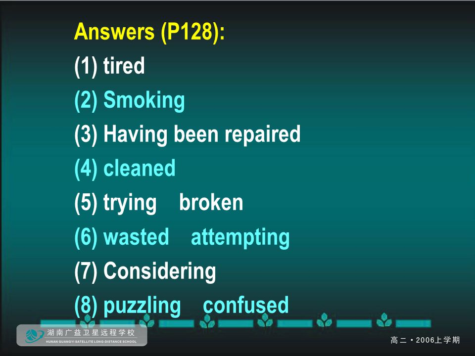 Answers (P128): (1) tired (2) Smoking (3) Having been repaired (4) cleaned (5) trying broken (6) wasted attempting (7) Considering (8) puzzling confus
