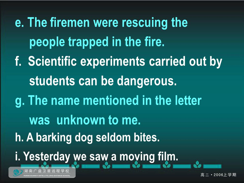 e. The firemen were rescuing the people trapped in the fire. f. Scientific experiments carried out by students can be dangerous. g. The name mentioned