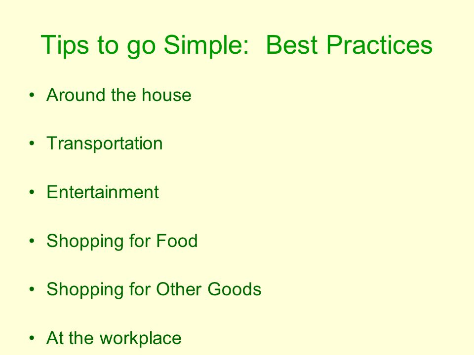 Tips to go Simple: Best Practices Around the house Transportation Entertainment Shopping for Food Shopping for Other Goods At the workplace