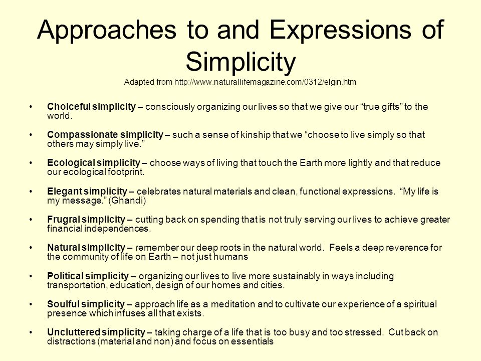 Approaches to and Expressions of Simplicity Adapted from http://www.naturallifemagazine.com/0312/elgin.htm Choiceful simplicity – consciously organizing our lives so that we give our true gifts to the world.
