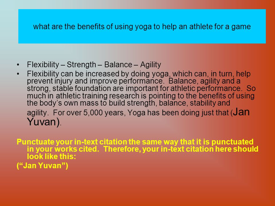 what are the benefits of using yoga to help an athlete for a game Flexibility – Strength – Balance – Agility Flexibility can be increased by doing yoga, which can, in turn, help prevent injury and improve performance.