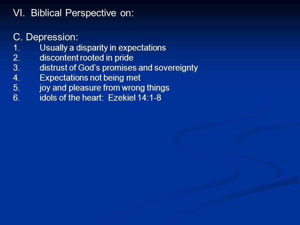 VI. Biblical Perspective on: C. Depression: 1. 1.Usually a disparity in expectations 2.