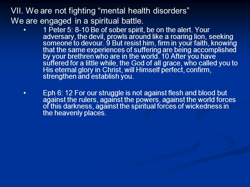 VII. We are not fighting mental health disorders We are engaged in a spiritual battle.