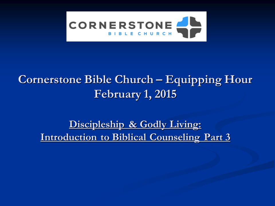 Cornerstone Bible Church – Equipping Hour February 1, 2015 Discipleship & Godly Living: Introduction to Biblical Counseling Part 3