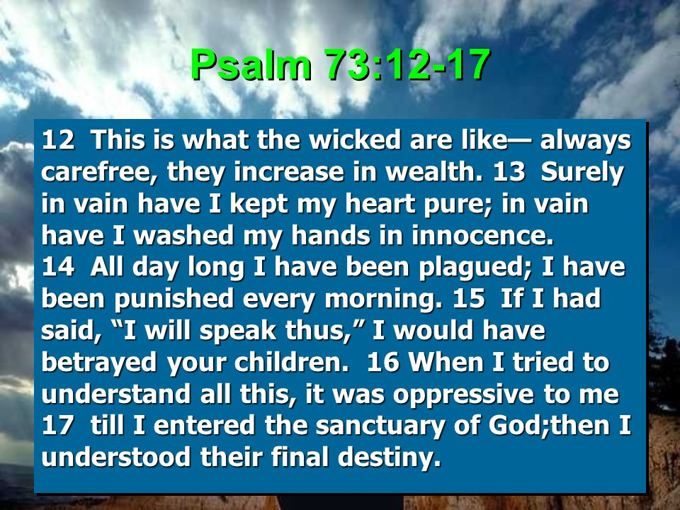 Psalm 73:12-17 12 This is what the wicked are like— always carefree, they increase in wealth.