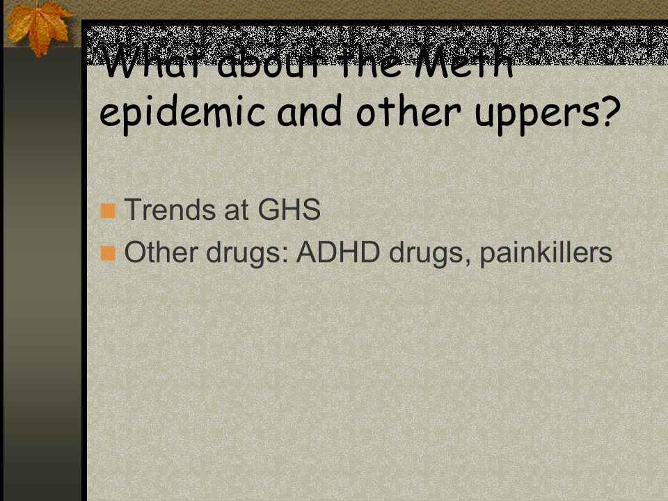 What about the Meth epidemic and other uppers Trends at GHS Other drugs: ADHD drugs, painkillers