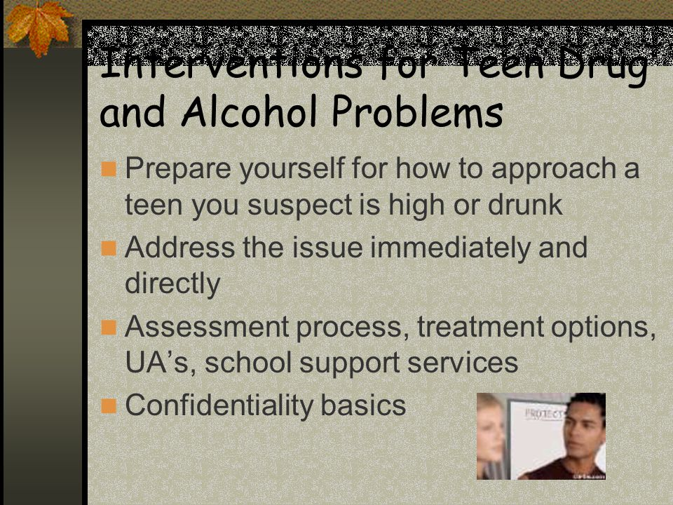 Interventions for Teen Drug and Alcohol Problems Prepare yourself for how to approach a teen you suspect is high or drunk Address the issue immediately and directly Assessment process, treatment options, UA's, school support services Confidentiality basics