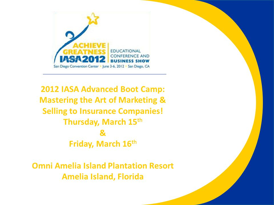 2012 IASA Advanced Boot Camp: Mastering the Art of Marketing & Selling to Insurance Companies.