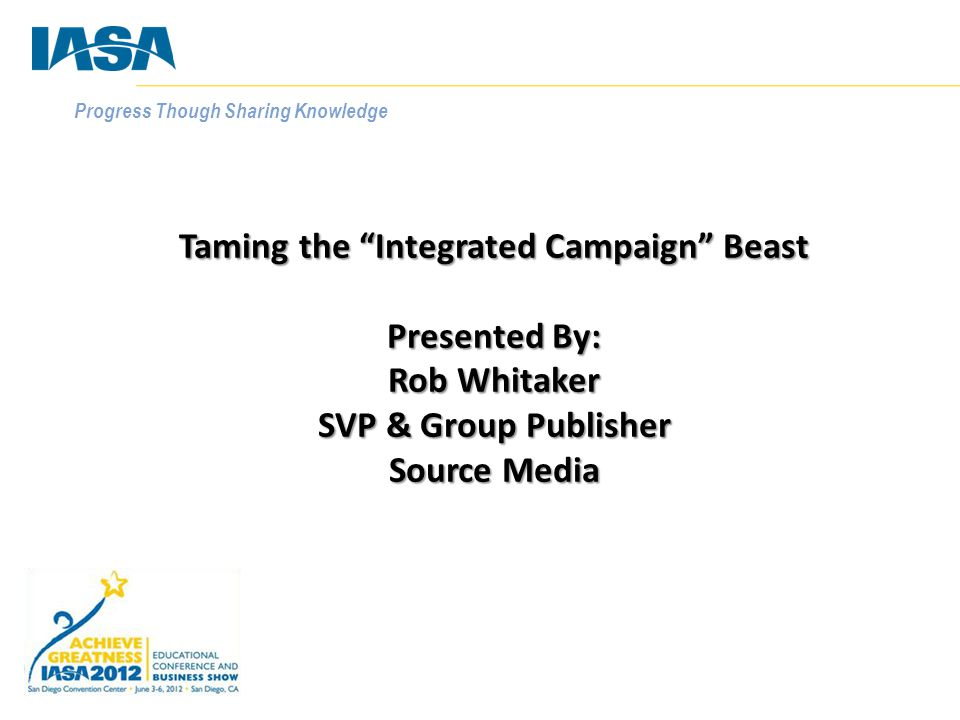 """Progress Though Sharing Knowledge Taming the """"Integrated Campaign"""" Beast Presented By: Rob Whitaker SVP & Group Publisher Source Media"""