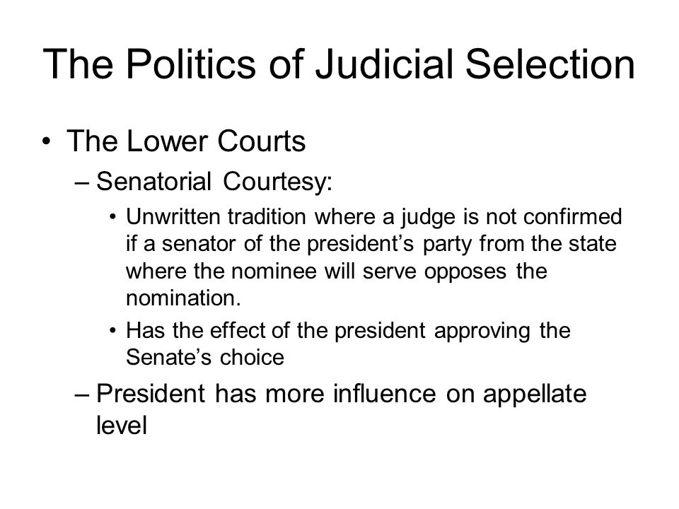 The Politics of Judicial Selection The Lower Courts –Senatorial Courtesy: Unwritten tradition where a judge is not confirmed if a senator of the president's party from the state where the nominee will serve opposes the nomination.